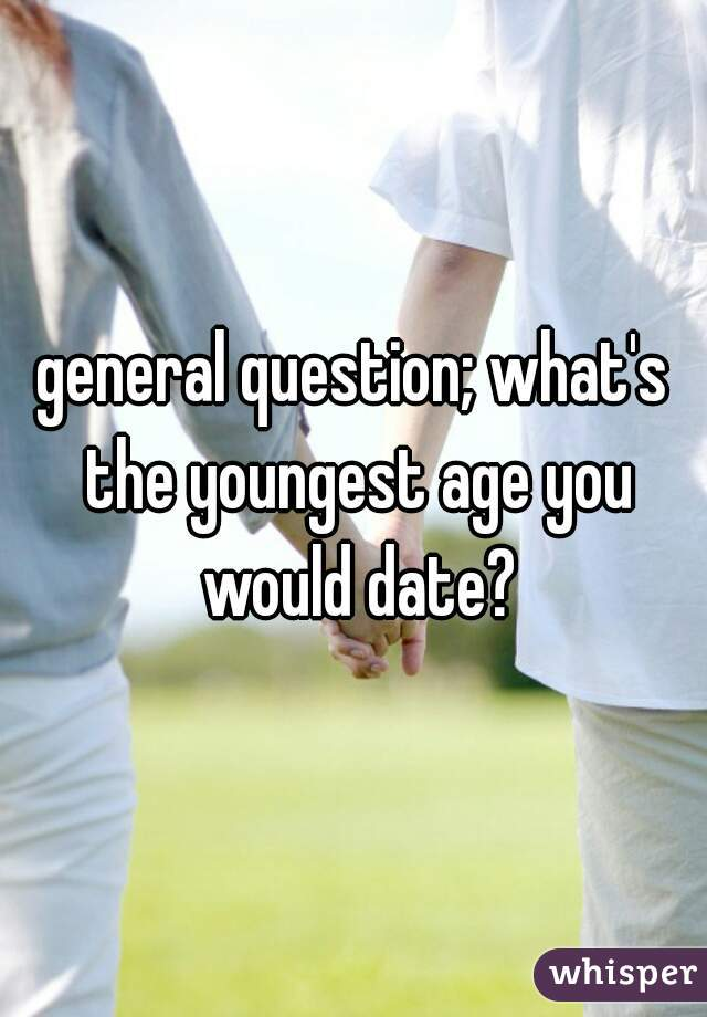 general question; what's the youngest age you would date?
