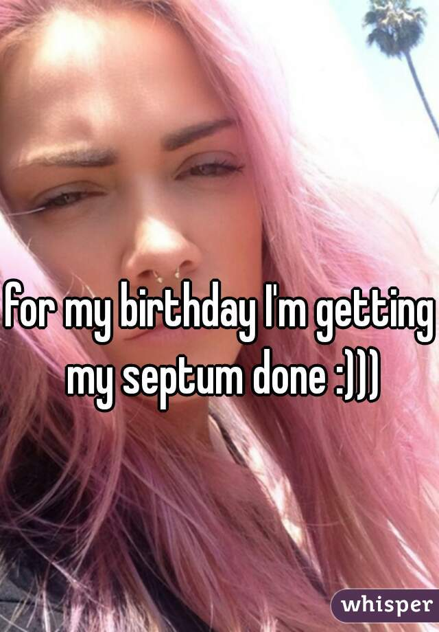 for my birthday I'm getting my septum done :)))