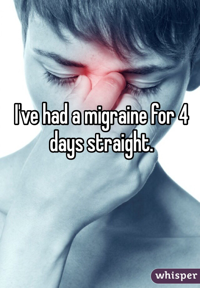 I've had a migraine for 4 days straight.