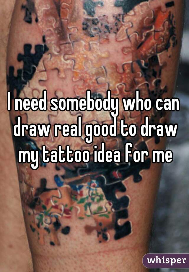 I need somebody who can draw real good to draw my tattoo idea for me