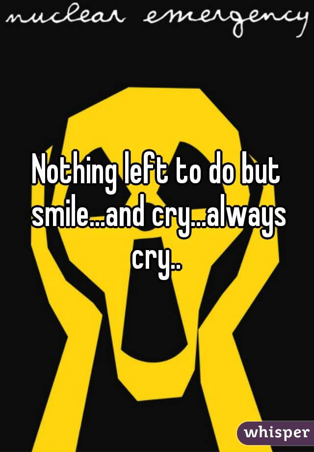 Nothing left to do but smile...and cry...always cry..