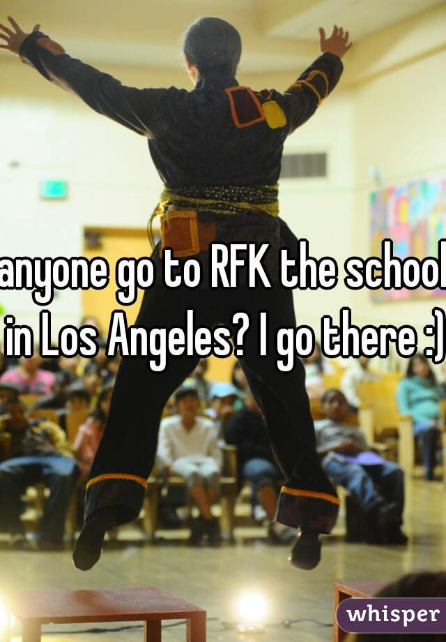 anyone go to RFK the school in Los Angeles? I go there :)