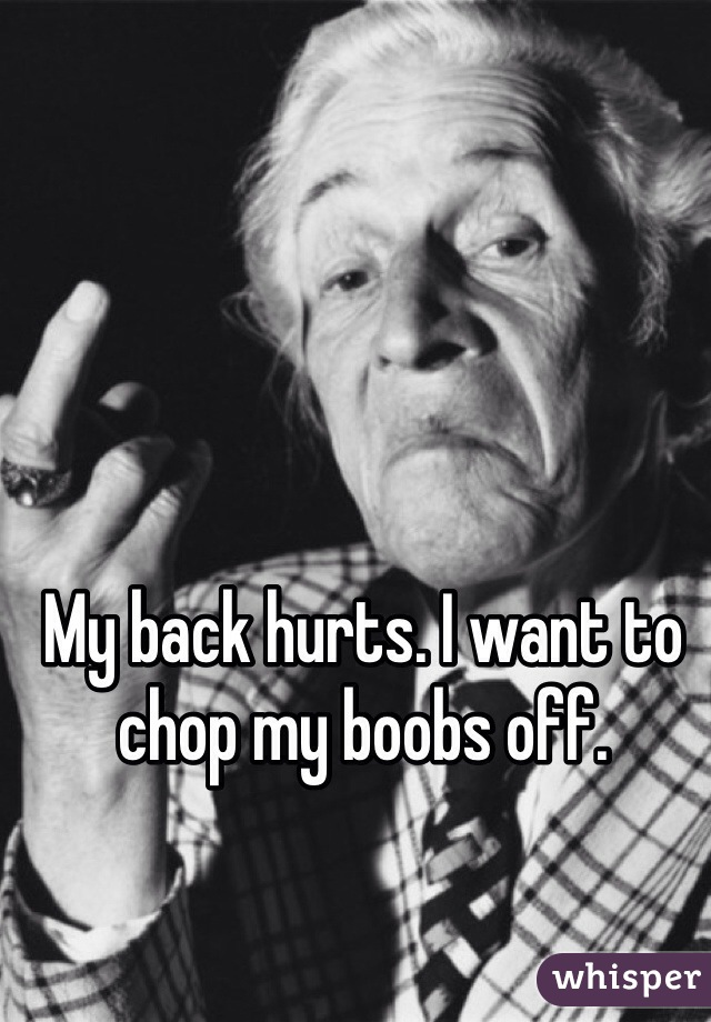 My back hurts. I want to chop my boobs off.