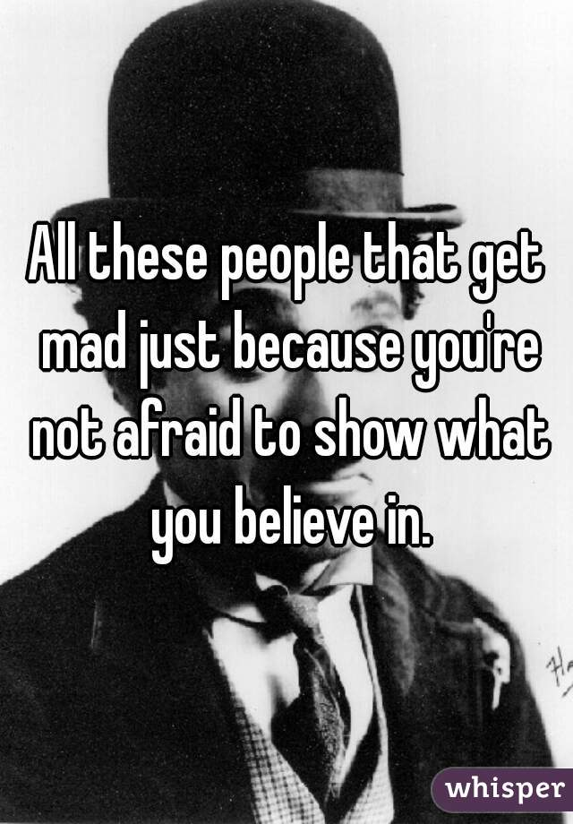 All these people that get mad just because you're not afraid to show what you believe in.