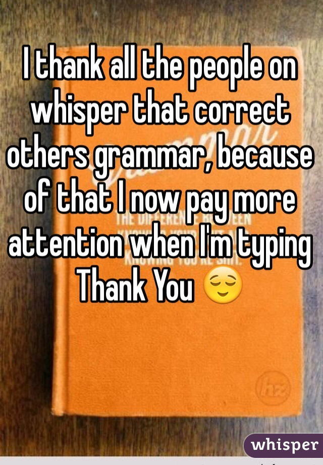 I thank all the people on whisper that correct others grammar, because of that I now pay more attention when I'm typing  Thank You 😌