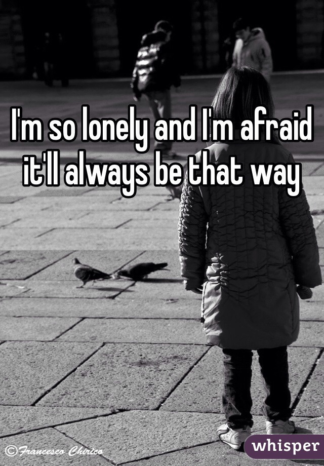 I'm so lonely and I'm afraid it'll always be that way