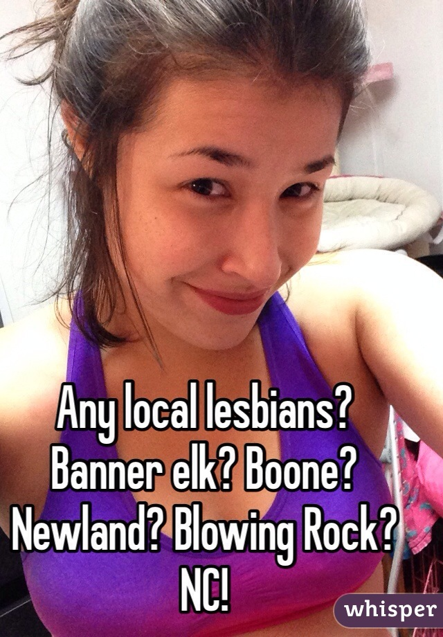 Any local lesbians?  Banner elk? Boone? Newland? Blowing Rock? NC!