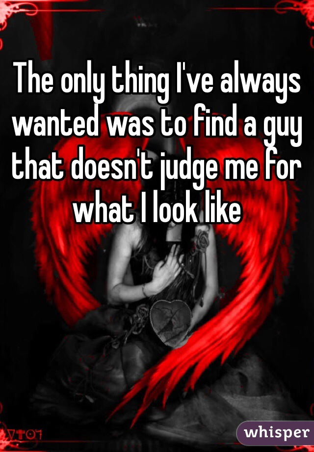 The only thing I've always wanted was to find a guy that doesn't judge me for what I look like