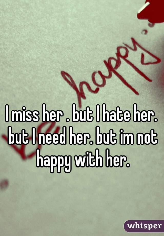 I miss her . but I hate her. but I need her. but im not happy with her.