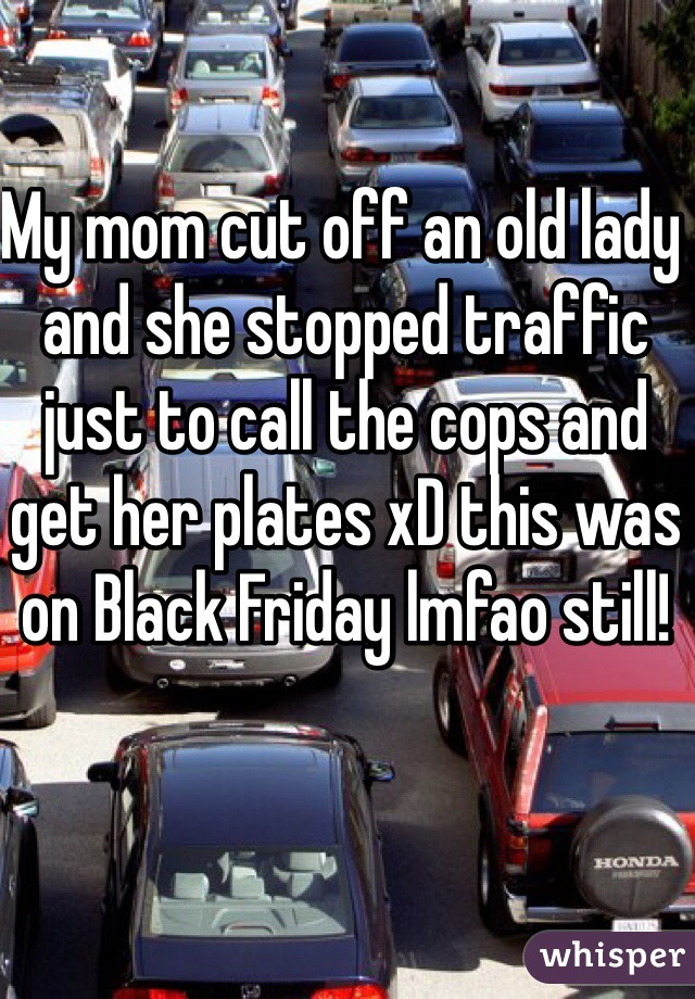My mom cut off an old lady and she stopped traffic just to call the cops and get her plates xD this was on Black Friday lmfao still!