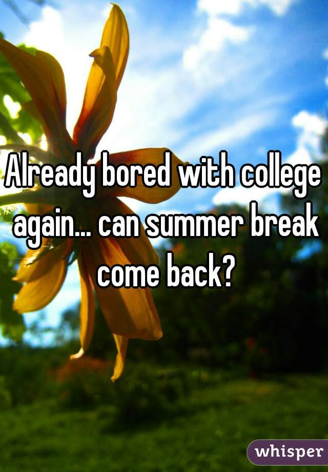 Already bored with college again... can summer break come back?