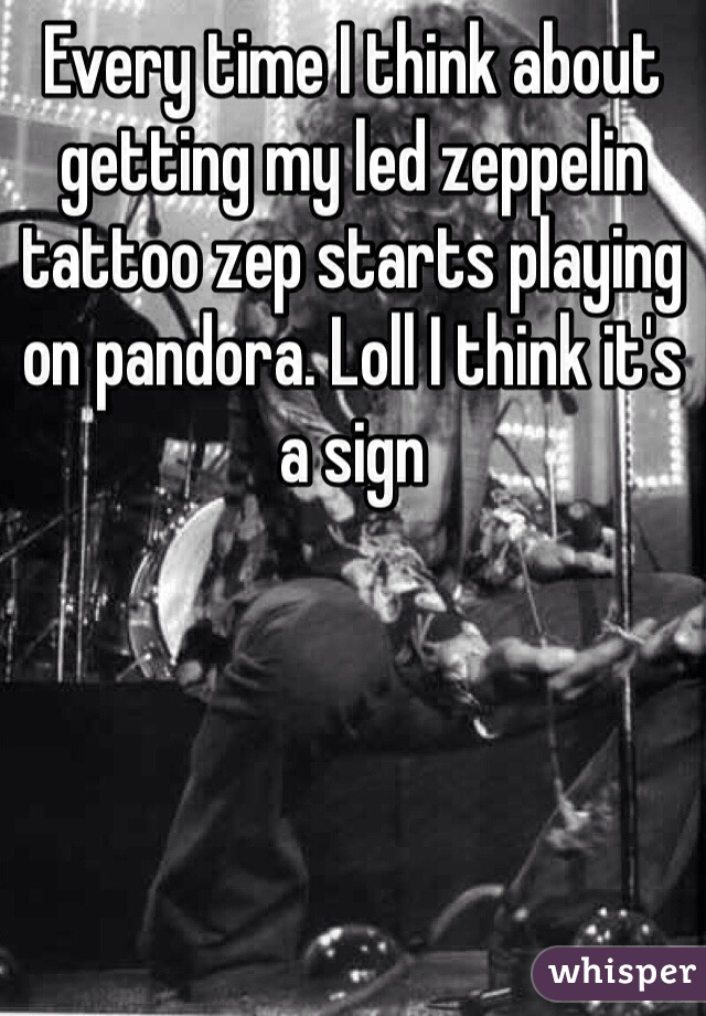 Every time I think about getting my led zeppelin tattoo zep starts playing on pandora. Loll I think it's a sign