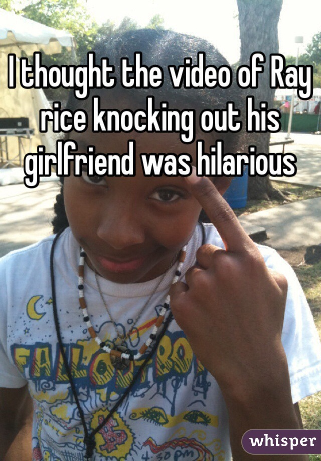 I thought the video of Ray rice knocking out his girlfriend was hilarious