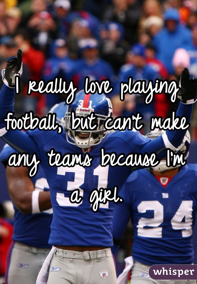 I really love playing football, but can't make any teams because I'm a girl.