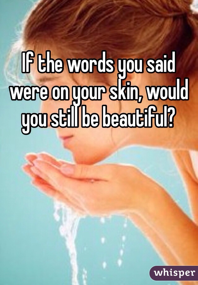 If the words you said were on your skin, would you still be beautiful?