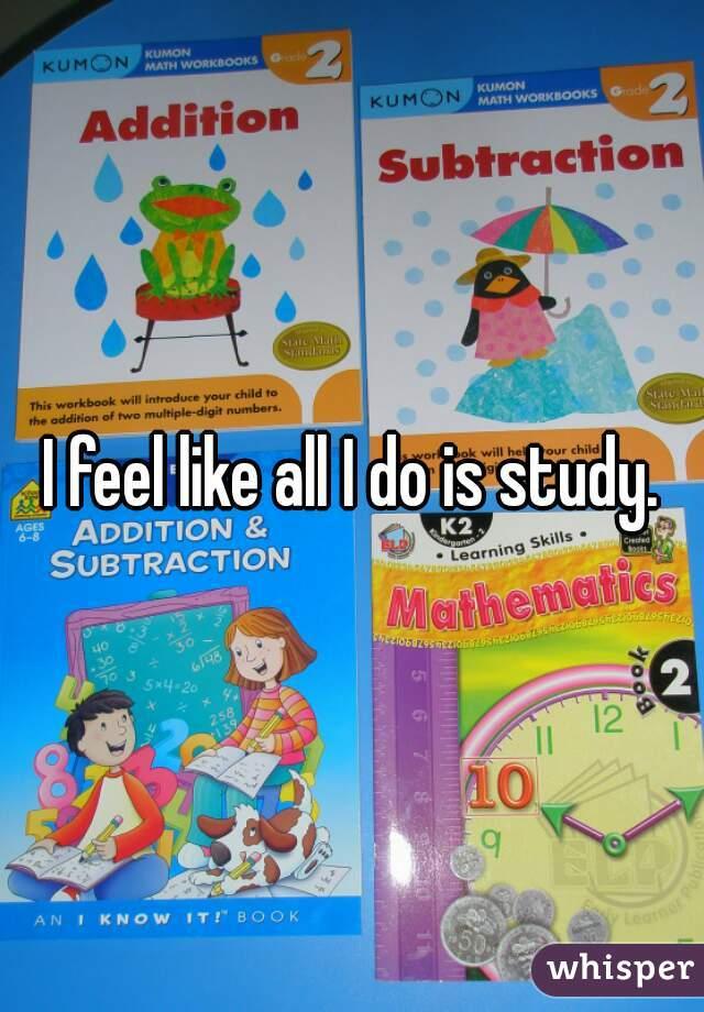 I feel like all I do is study.