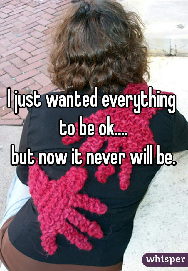 I just wanted everything  to be ok.... but now it never will be.