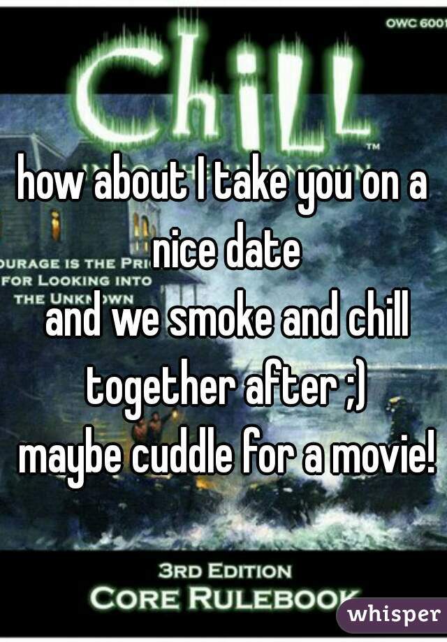 how about I take you on a nice date  and we smoke and chill together after ;)  maybe cuddle for a movie!