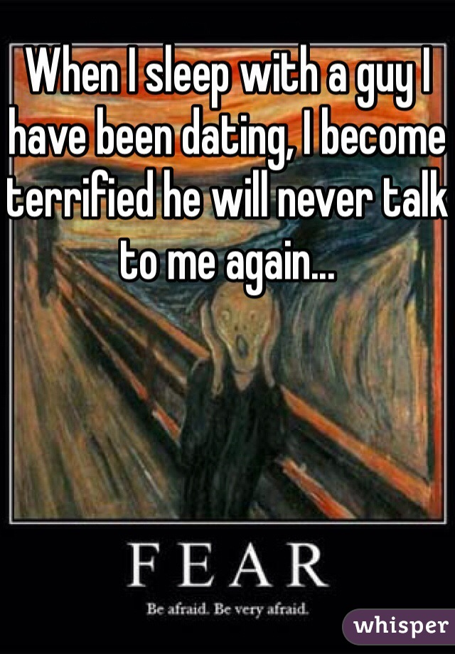 When I sleep with a guy I have been dating, I become terrified he will never talk to me again...