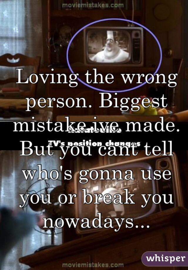 Loving the wrong person. Biggest mistake ive made. But you cant tell who's gonna use you or break you nowadays...