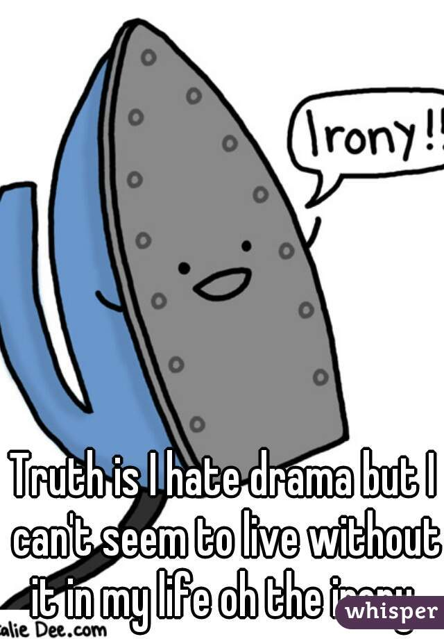 Truth is I hate drama but I can't seem to live without it in my life oh the irony
