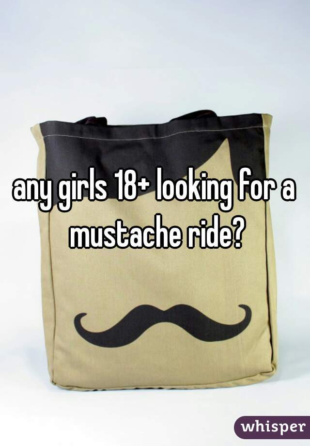 any girls 18+ looking for a mustache ride?