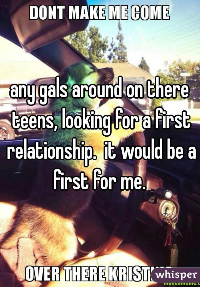 any gals around on there teens, looking for a first relationship.  it would be a first for me.