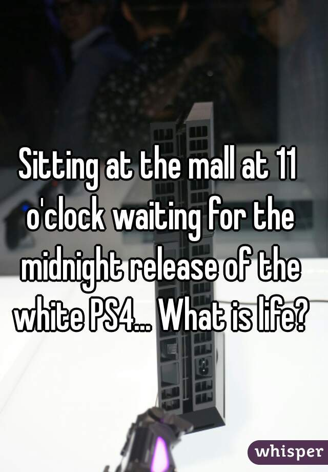 Sitting at the mall at 11 o'clock waiting for the midnight release of the white PS4... What is life?