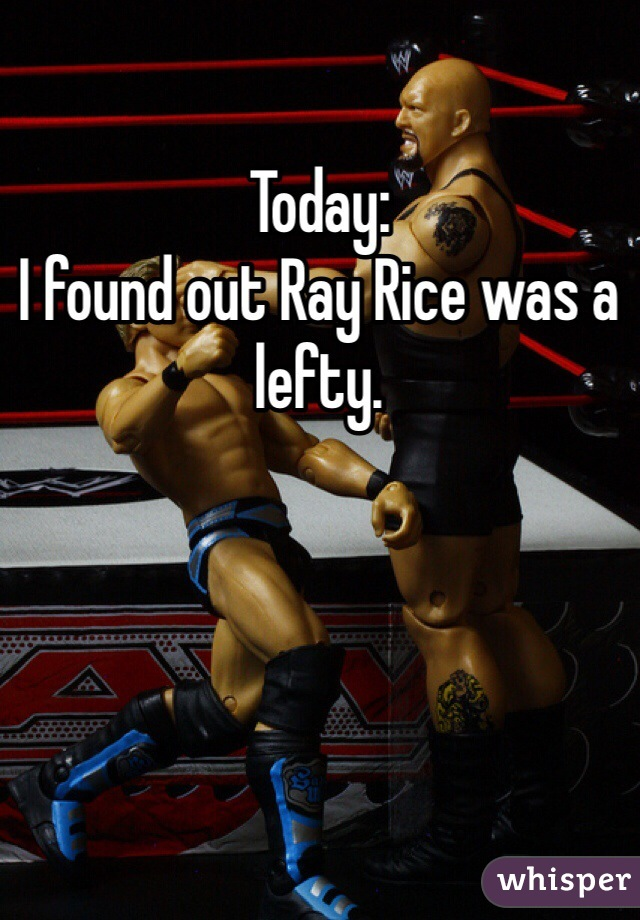 Today:  I found out Ray Rice was a lefty.