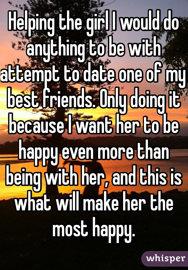 Helping the girl I would do anything to be with attempt to date one of my best friends. Only doing it because I want her to be happy even more than being with her, and this is what will make her the most happy.