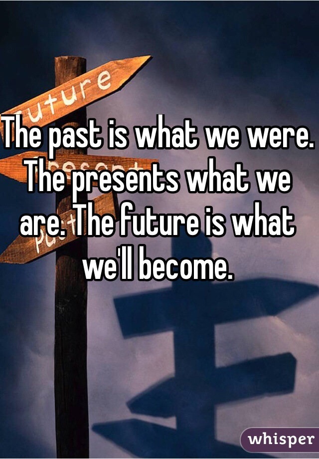 The past is what we were. The presents what we are. The future is what we'll become.