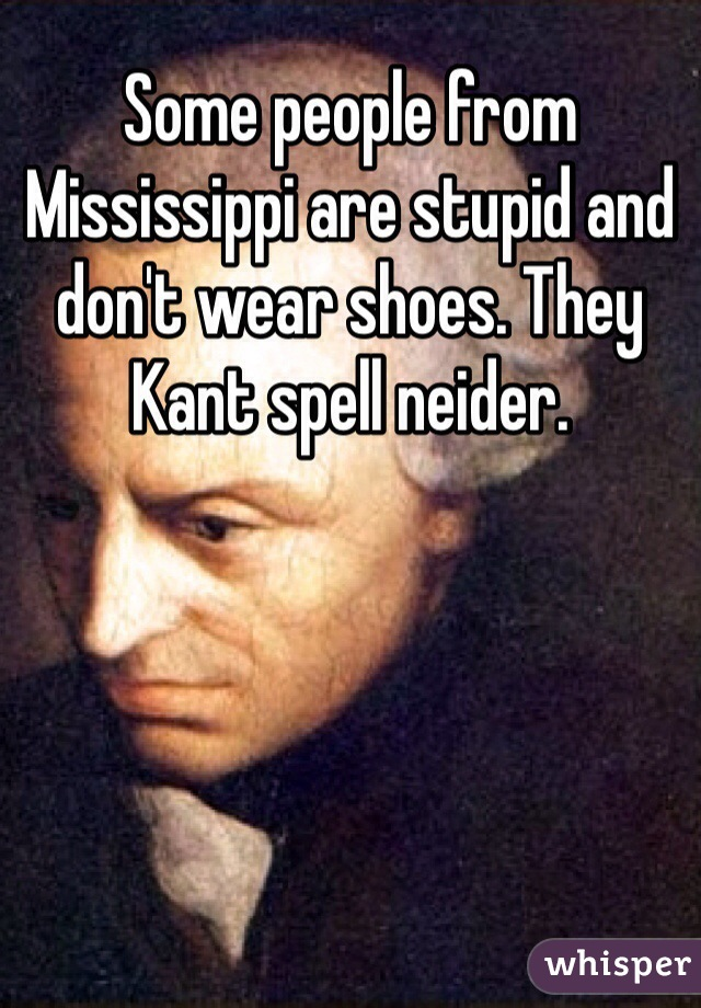 Some people from Mississippi are stupid and don't wear shoes. They Kant spell neider.