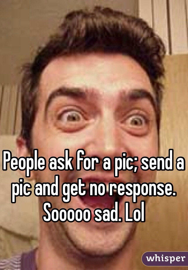 People ask for a pic; send a pic and get no response. Sooooo sad. Lol