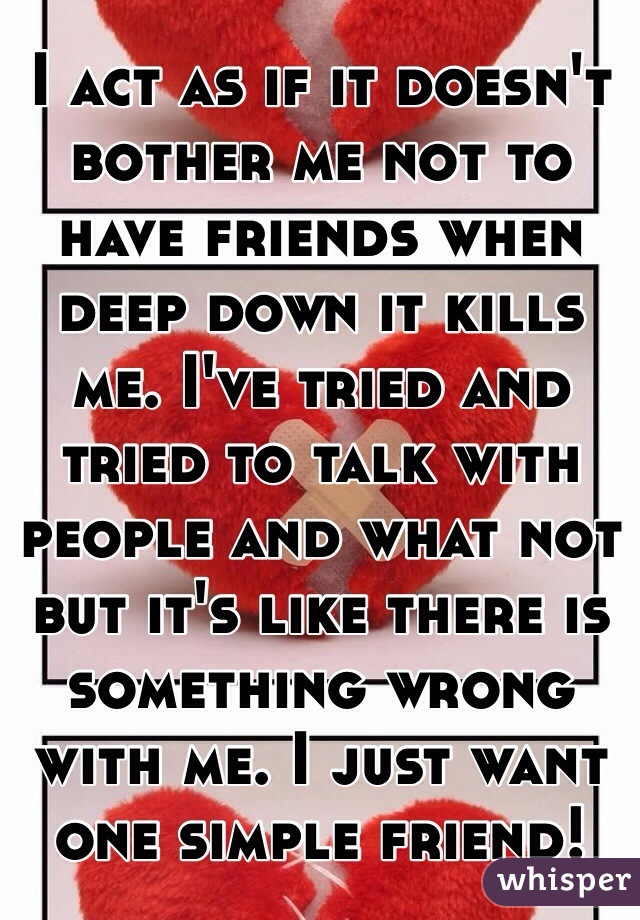 I act as if it doesn't bother me not to have friends when deep down it kills me. I've tried and tried to talk with people and what not but it's like there is something wrong with me. I just want one simple friend!
