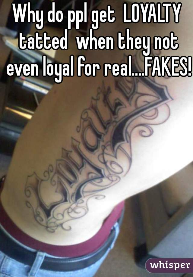 Why do ppl get  LOYALTY tatted  when they not even loyal for real....FAKES!