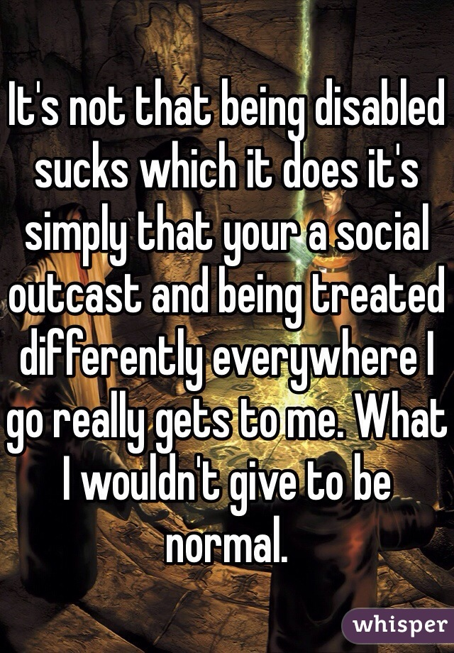 It's not that being disabled sucks which it does it's simply that your a social outcast and being treated differently everywhere I go really gets to me. What I wouldn't give to be normal.