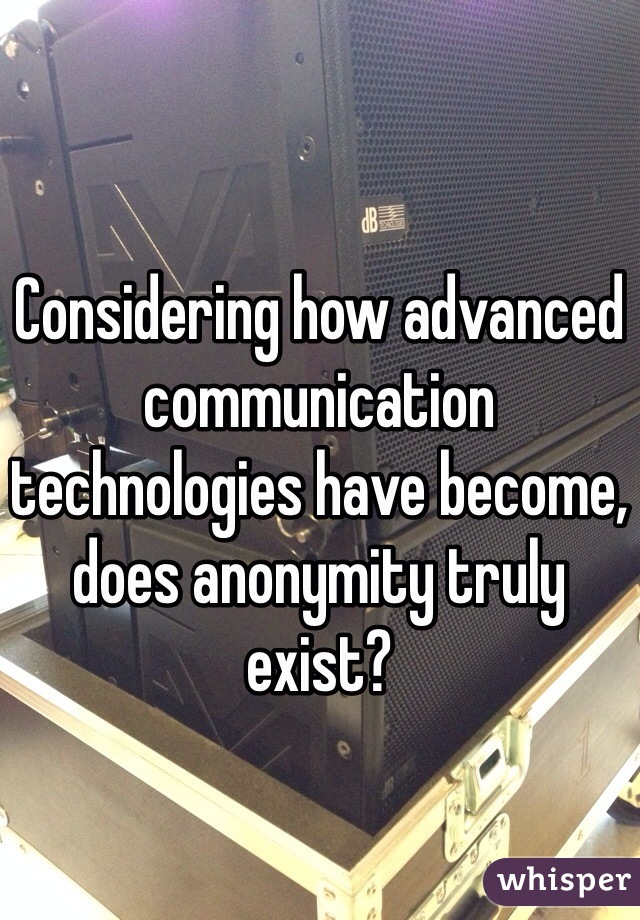 Considering how advanced communication technologies have become, does anonymity truly exist?