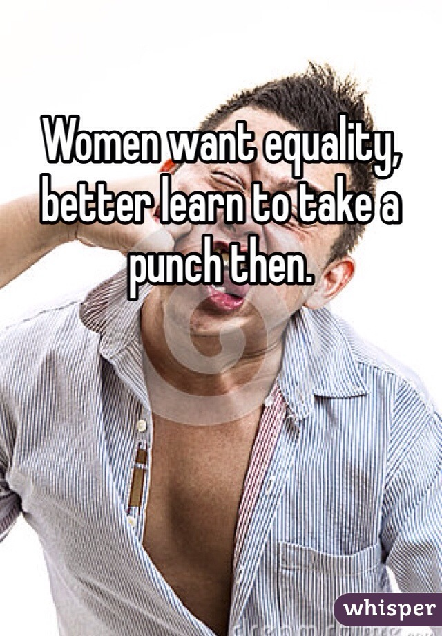 Women want equality, better learn to take a punch then.
