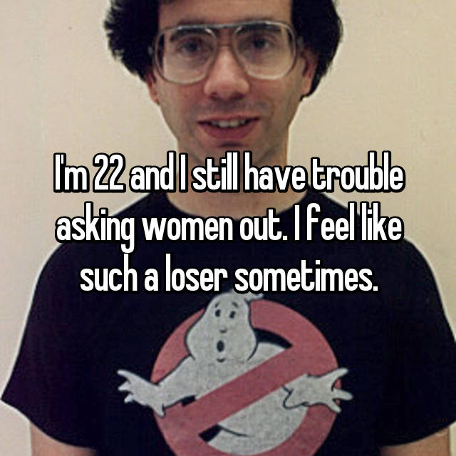 I'm 22 and I still have trouble asking women out. I feel like such a loser sometimes.