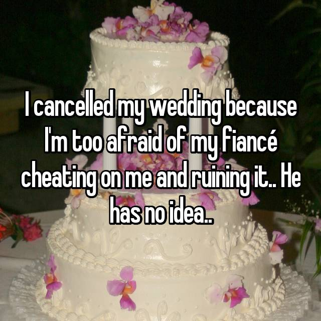 I cancelled my wedding because I'm too afraid of my fiancé cheating on me and ruining it.. He has no idea..