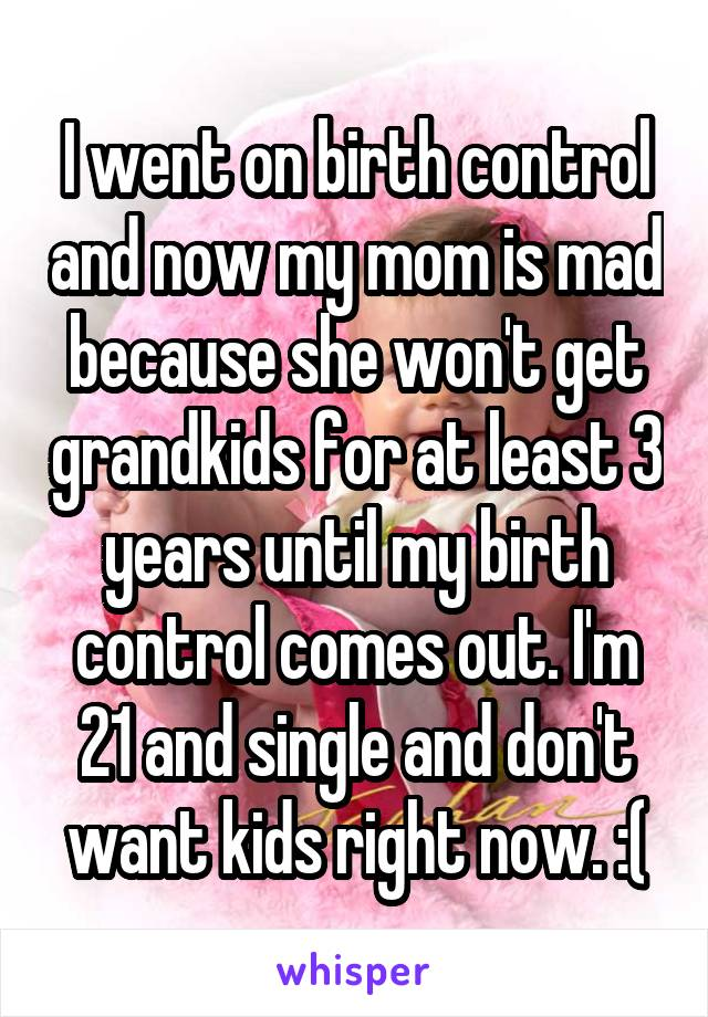 I went on birth control and now my mom is mad because she won't get grandkids for at least 3 years until my birth control comes out. I'm 21 and single and don't want kids right now. :(