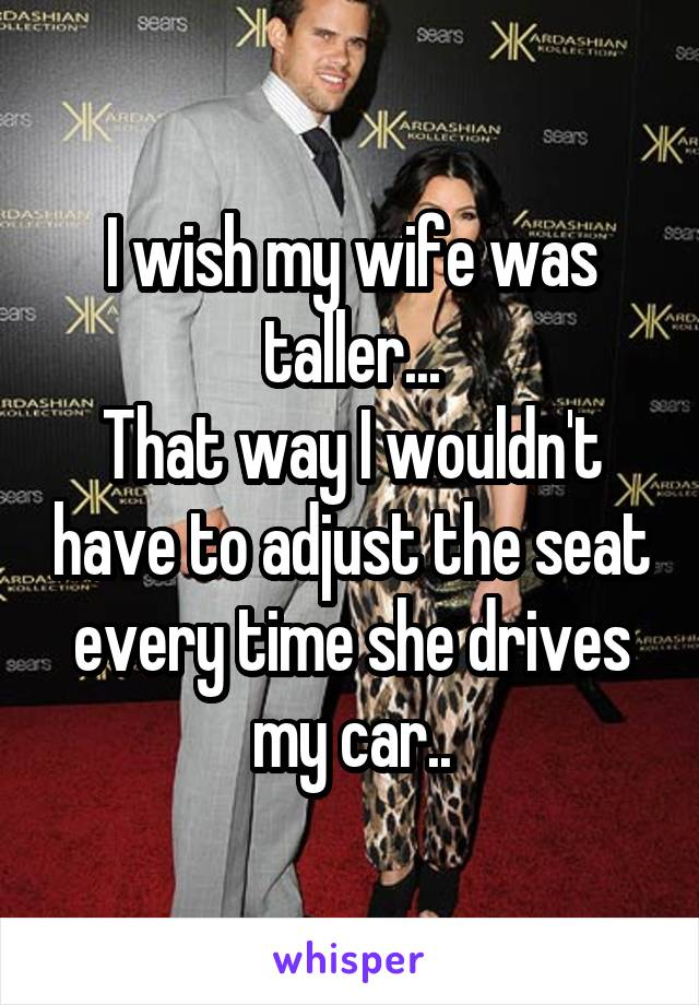 I wish my wife was taller... That way I wouldn't have to adjust the seat every time she drives my car..