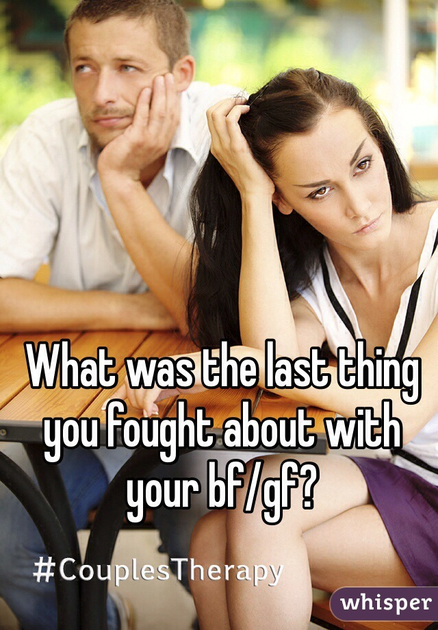 What was the last thing you fought about with your bf/gf?