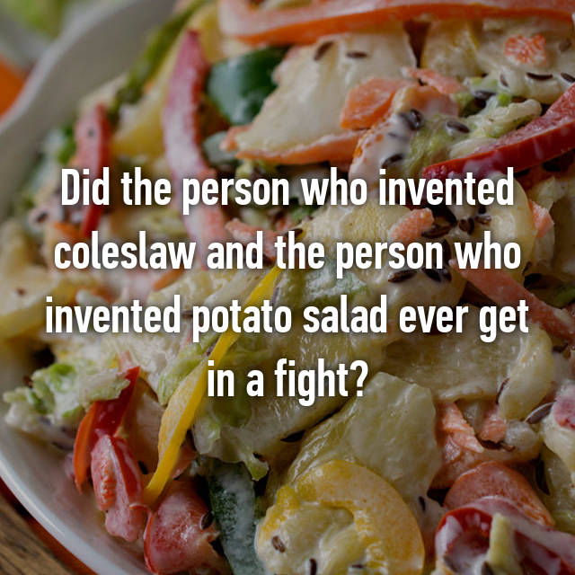 Did the person who invented coleslaw and the person who invented potato salad ever get in a fight?