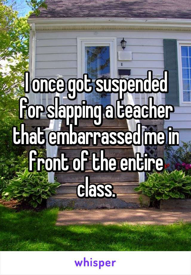 I once got suspended for slapping a teacher that embarrassed me in front of the entire class.