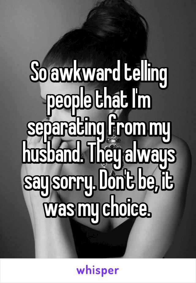 So awkward telling people that I'm separating from my husband. They always say sorry. Don't be, it was my choice.