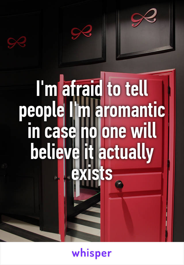 I'm afraid to tell people I'm aromantic in case no one will believe it actually exists
