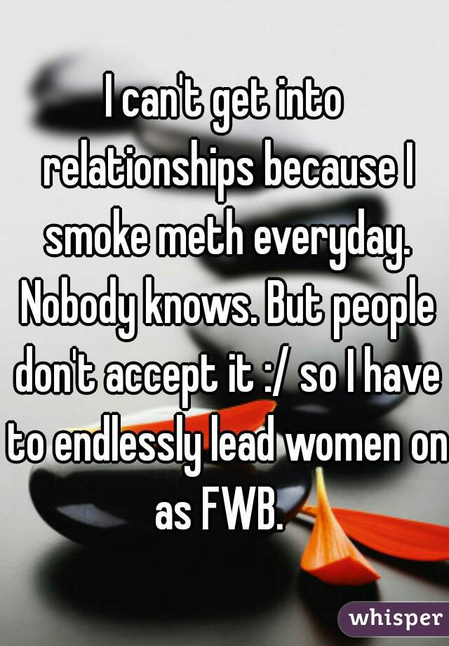 I can't get into relationships because I smoke meth everyday  Nobody