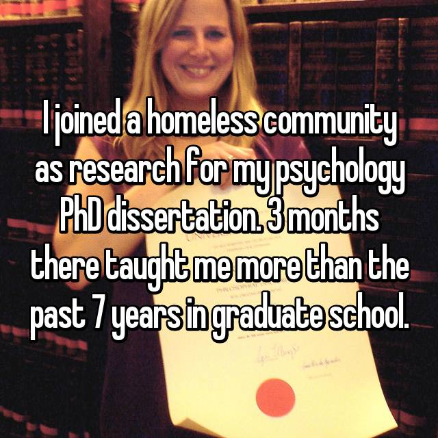 I joined a homeless community as research for my psychology PhD dissertation. 3 months there taught me more than the past 7 years in graduate school.