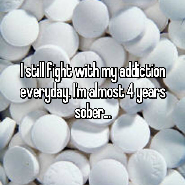 I still fight with my addiction everyday. I'm almost 4 years sober...